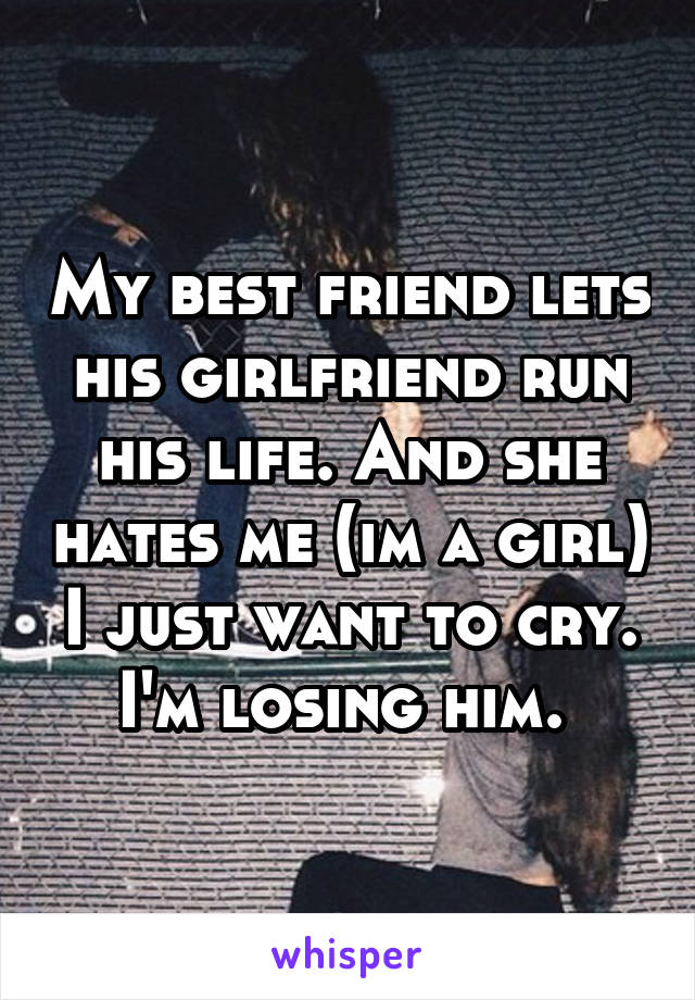 My best friend lets his girlfriend run his life. And she hates me (im a girl) I just want to cry. I'm losing him.