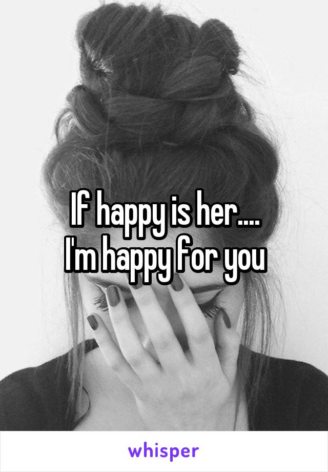 If happy is her.... I'm happy for you