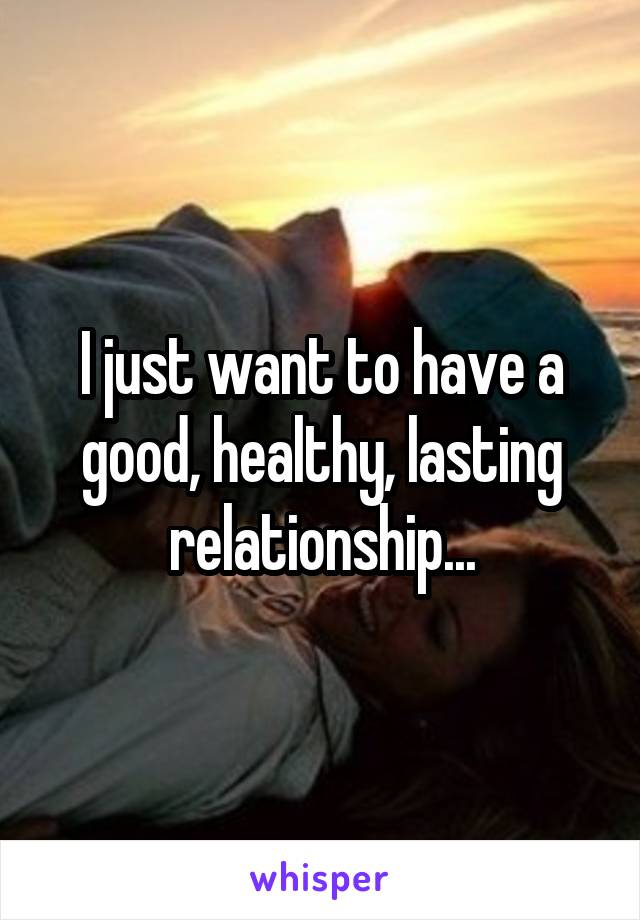 I just want to have a good, healthy, lasting relationship...