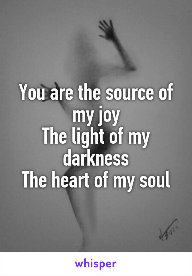 You are the source of my joy The light of my darkness The heart of my soul