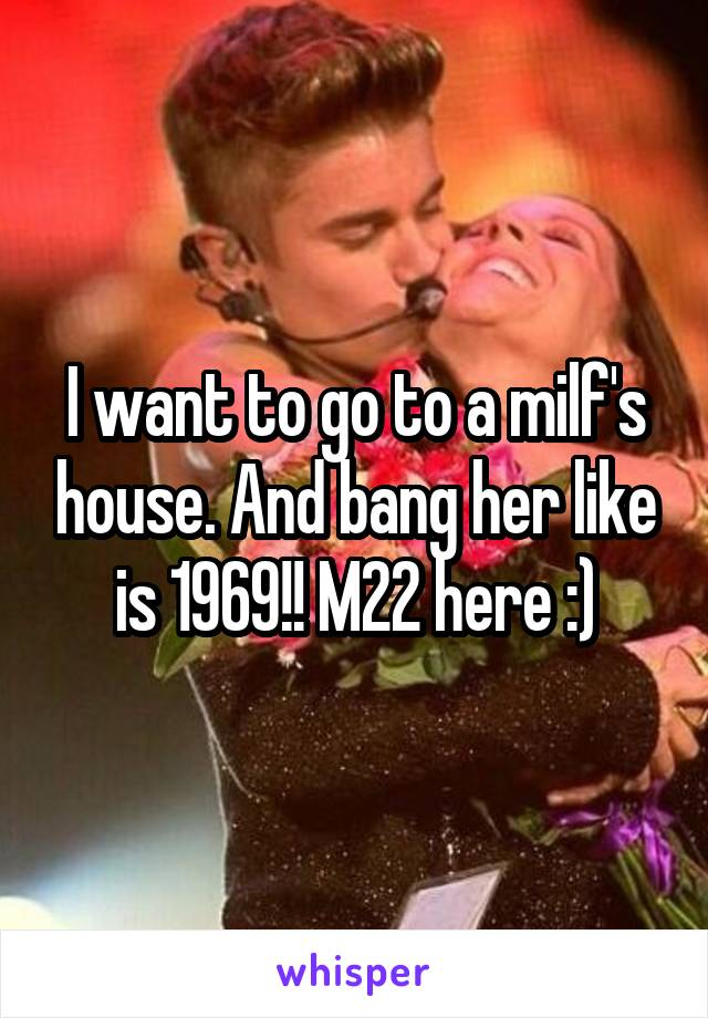 I want to go to a milf's house. And bang her like is 1969!! M22 here :)