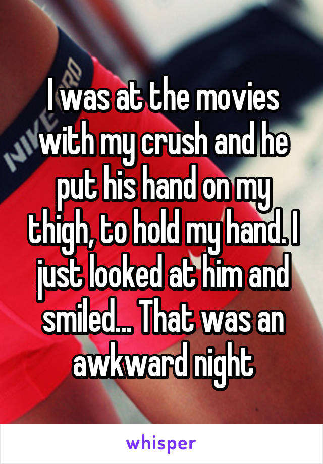 I was at the movies with my crush and he put his hand on my thigh, to hold my hand. I just looked at him and smiled... That was an awkward night