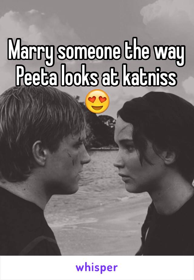 Marry someone the way Peeta looks at katniss 😍
