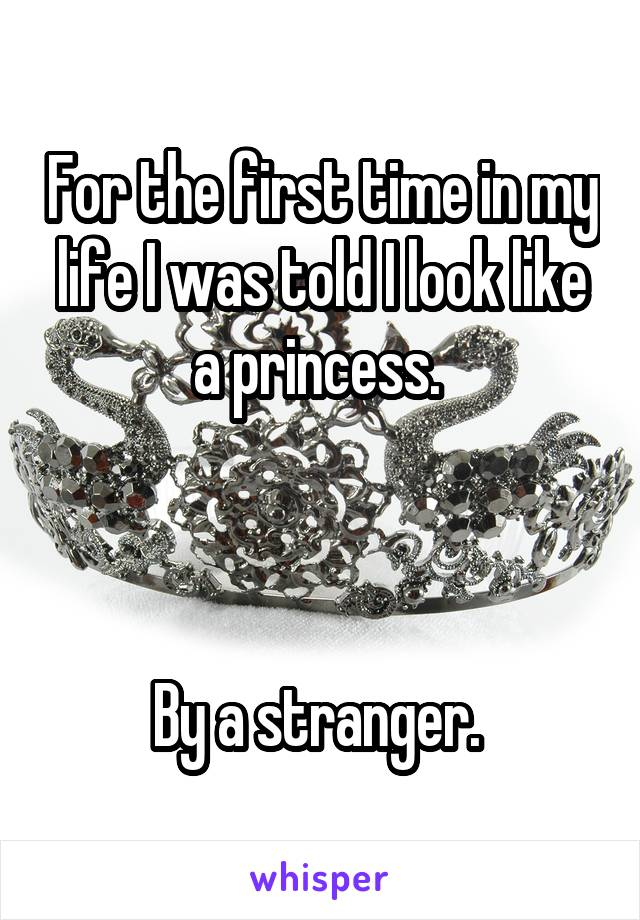 For the first time in my life I was told I look like a princess.     By a stranger.