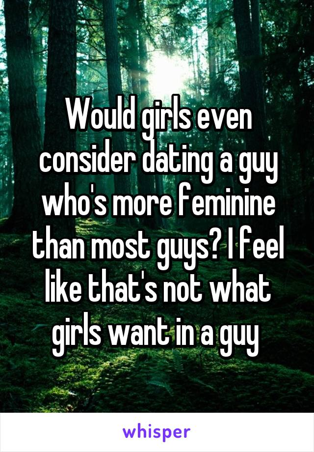 Would girls even consider dating a guy who's more feminine than most guys? I feel like that's not what girls want in a guy
