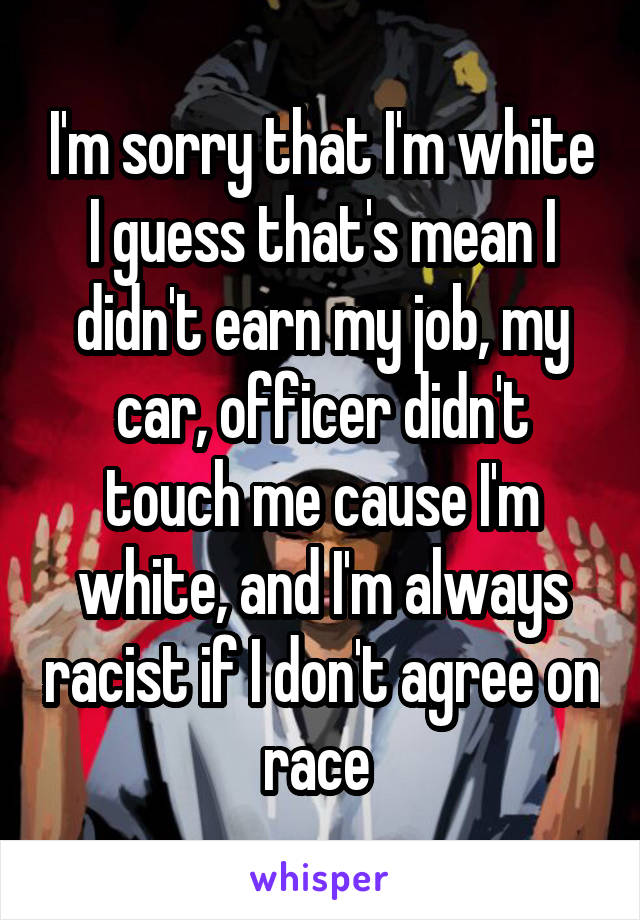 I'm sorry that I'm white I guess that's mean I didn't earn my job, my car, officer didn't touch me cause I'm white, and I'm always racist if I don't agree on race