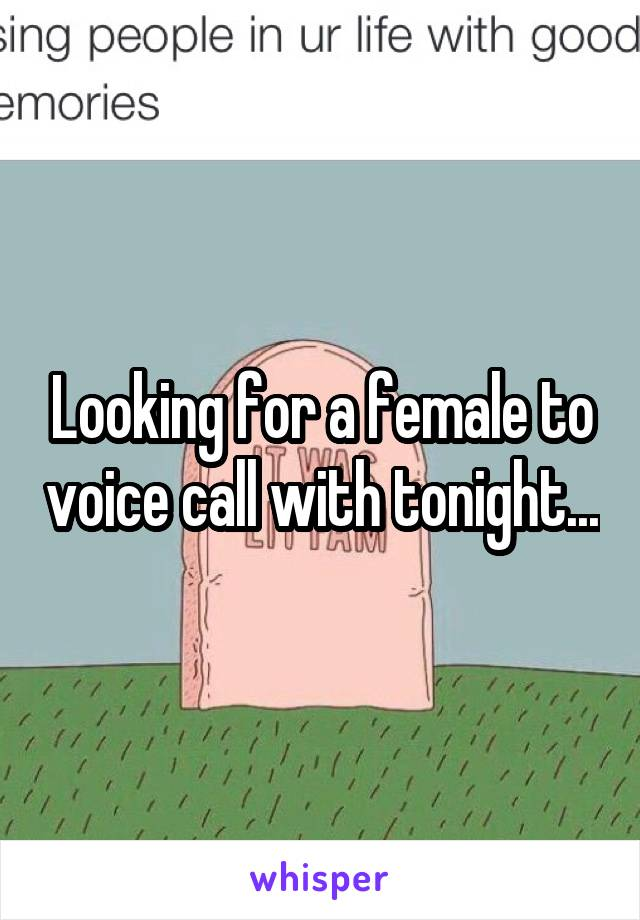Looking for a female to voice call with tonight...