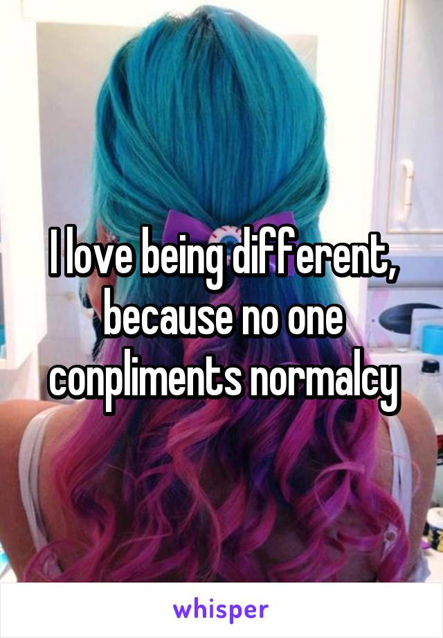 I love being different, because no one conpliments normalcy