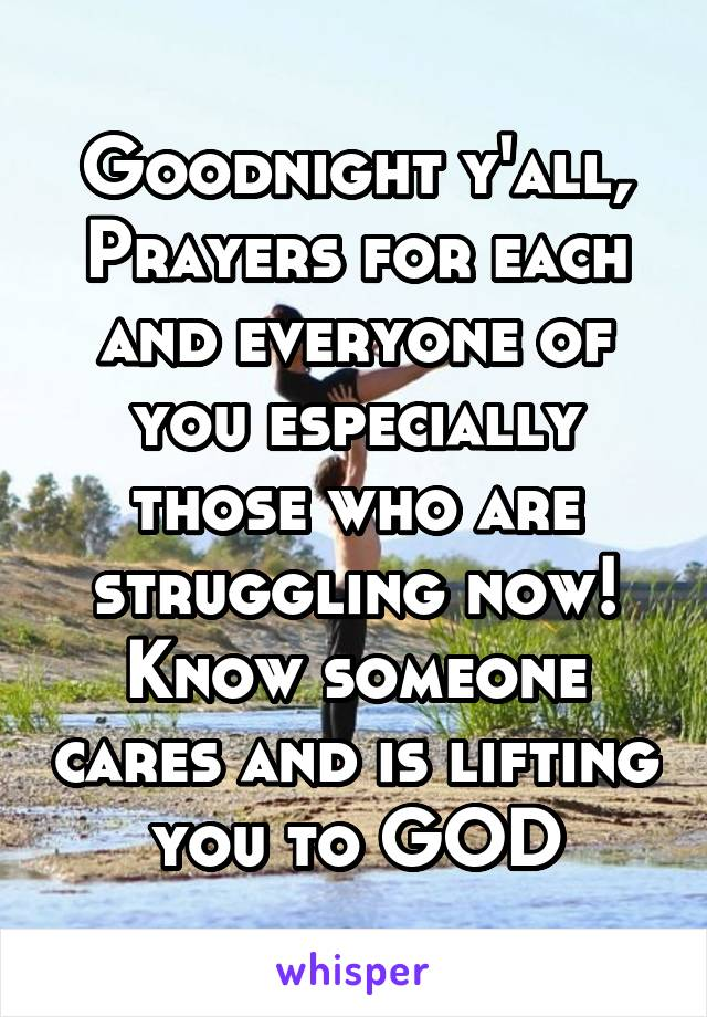 Goodnight y'all, Prayers for each and everyone of you especially those who are struggling now! Know someone cares and is lifting you to GOD