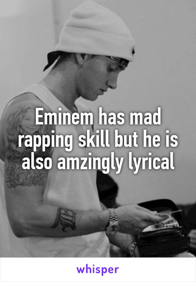 Eminem has mad rapping skill but he is also amzingly lyrical
