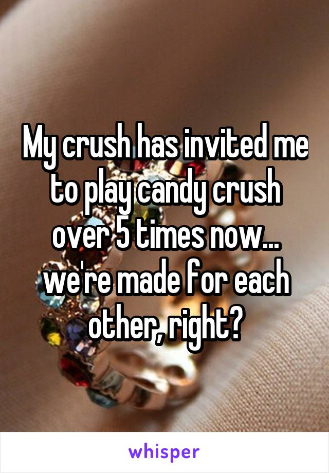My crush has invited me to play candy crush over 5 times now... we're made for each other, right?