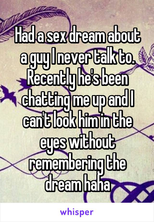Had a sex dream about a guy I never talk to. Recently he's been chatting me up and I can't look him in the eyes without remembering the dream haha