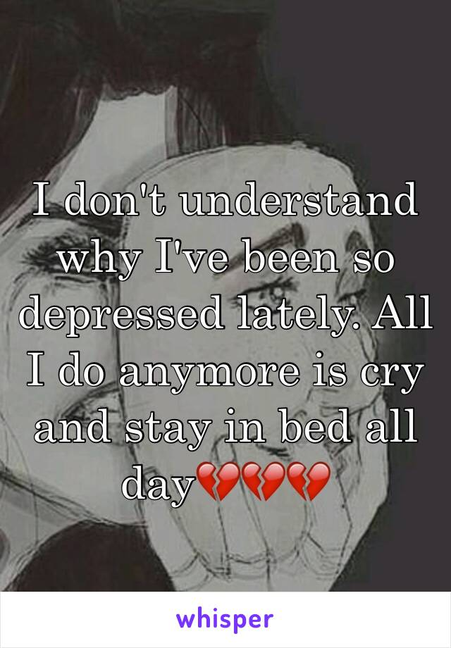 I don't understand why I've been so depressed lately. All I do anymore is cry and stay in bed all day💔💔💔