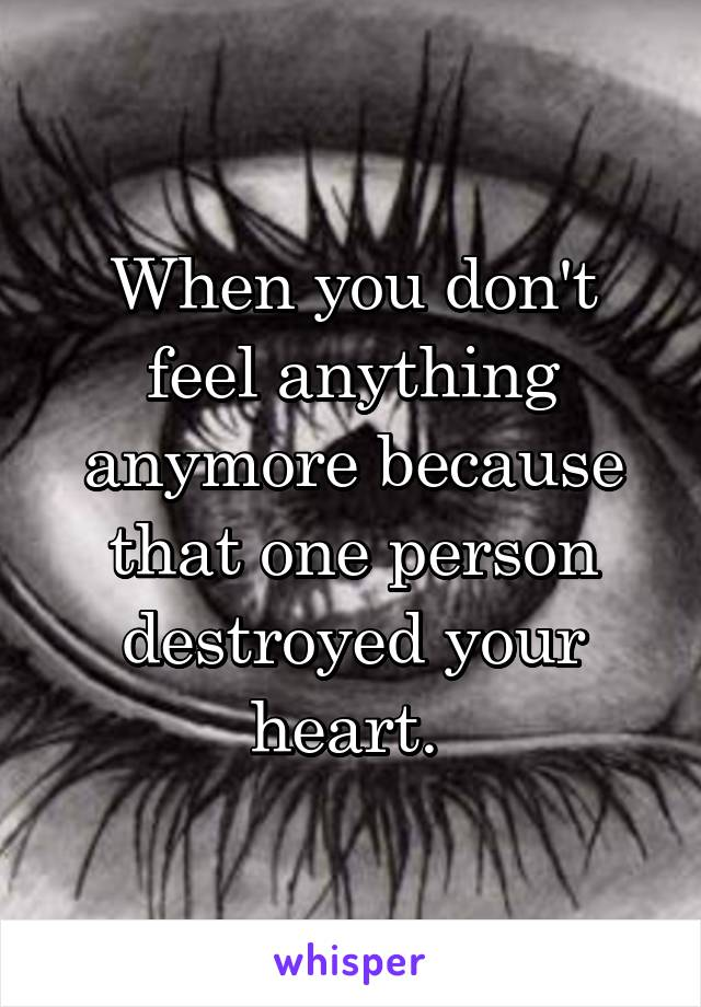 When you don't feel anything anymore because that one person destroyed your heart.