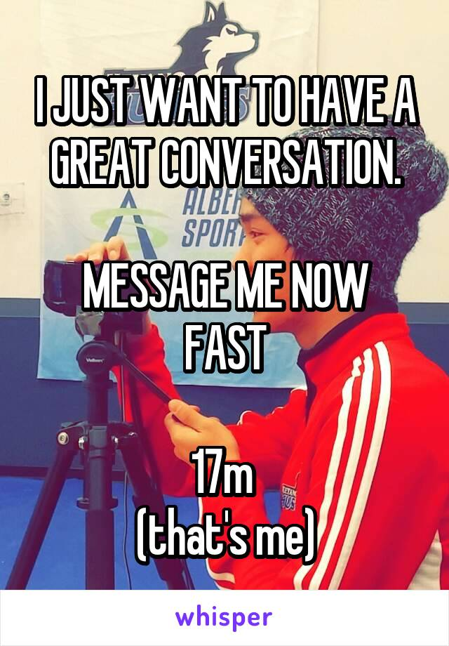 I JUST WANT TO HAVE A GREAT CONVERSATION.  MESSAGE ME NOW FAST  17m  (that's me)