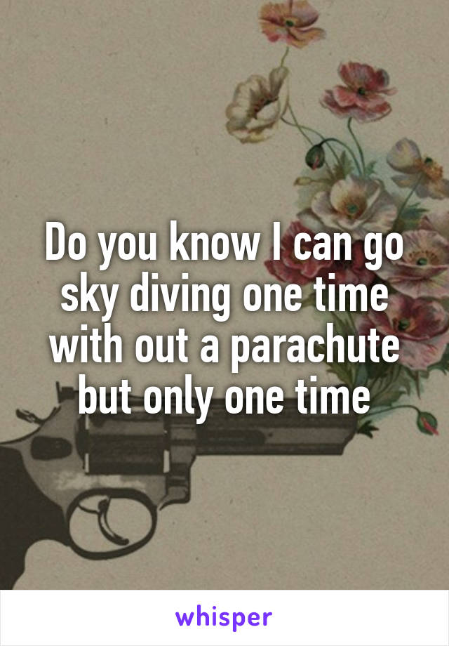 Do you know I can go sky diving one time with out a parachute but only one time