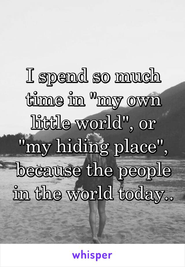 "I spend so much time in ""my own little world"", or ""my hiding place"", because the people in the world today.."