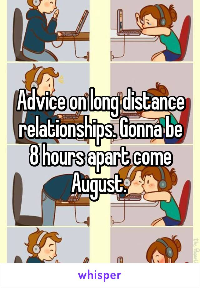 Advice on long distance relationships. Gonna be 8 hours apart come August.