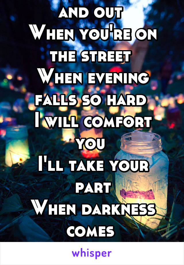 When you're down and out  When you're on the street  When evening falls so hard  I will comfort you  I'll take your part When darkness comes  And pain is all around