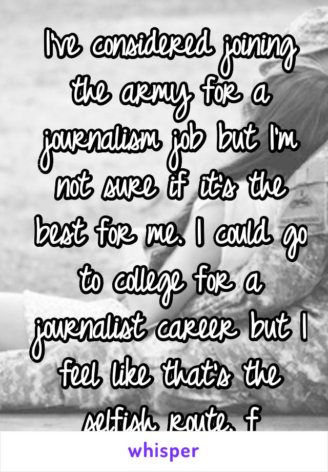 I've considered joining the army for a journalism job but I'm not sure if it's the best for me. I could go to college for a journalist career but I feel like that's the selfish route. f