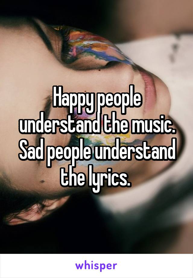 Happy people understand the music. Sad people understand the lyrics.