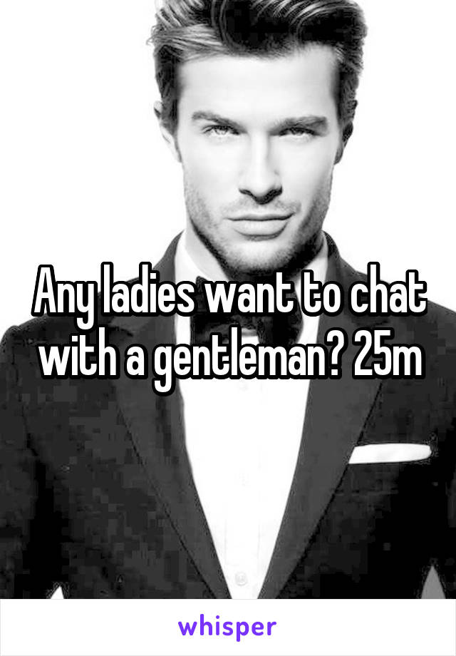 Any ladies want to chat with a gentleman? 25m
