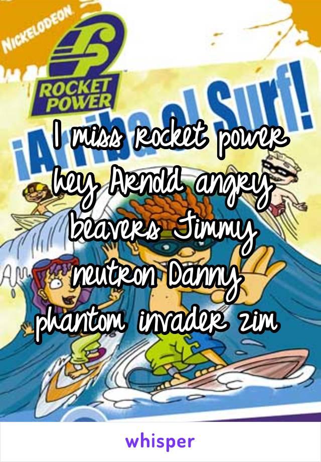 I miss rocket power hey Arnold angry beavers Jimmy neutron Danny  phantom invader zim
