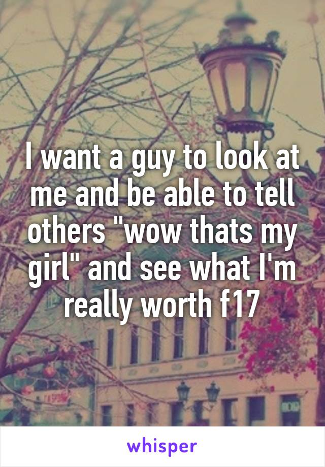 """I want a guy to look at me and be able to tell others """"wow thats my girl"""" and see what I'm really worth f17"""