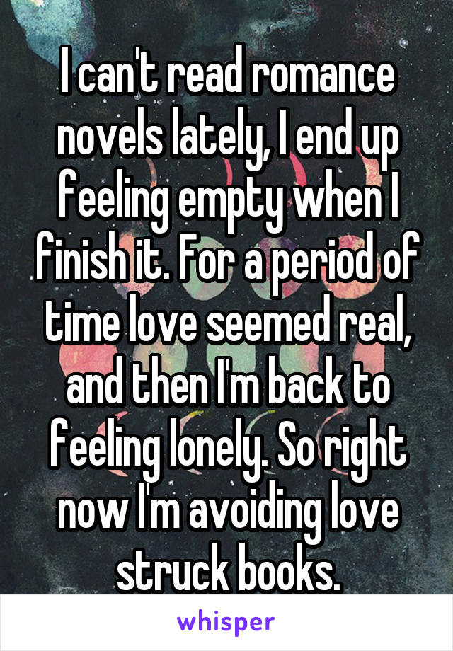 I can't read romance novels lately, I end up feeling empty when I finish it. For a period of time love seemed real, and then I'm back to feeling lonely. So right now I'm avoiding love struck books.