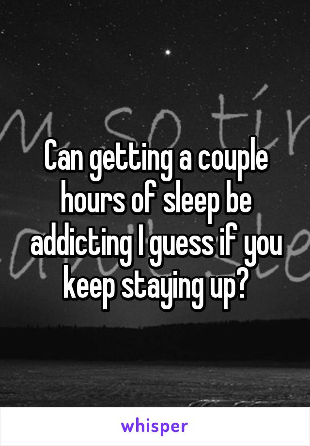 Can getting a couple hours of sleep be addicting I guess if you keep staying up?