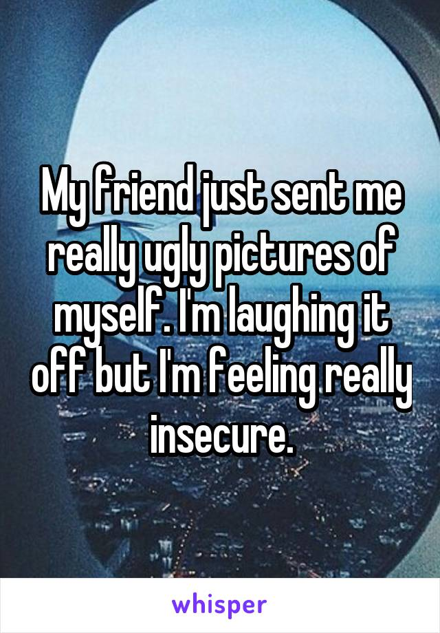 My friend just sent me really ugly pictures of myself. I'm laughing it off but I'm feeling really insecure.