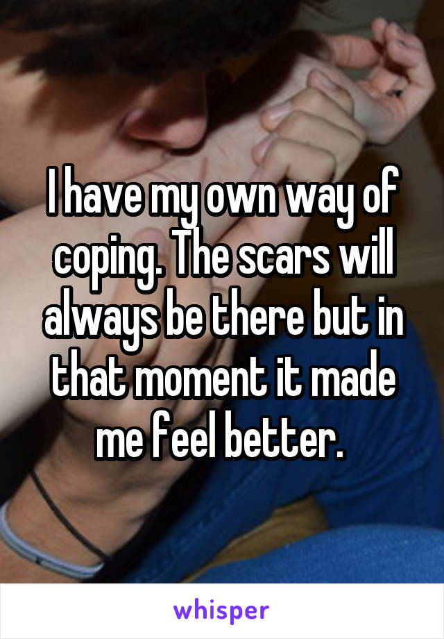 I have my own way of coping. The scars will always be there but in that moment it made me feel better.