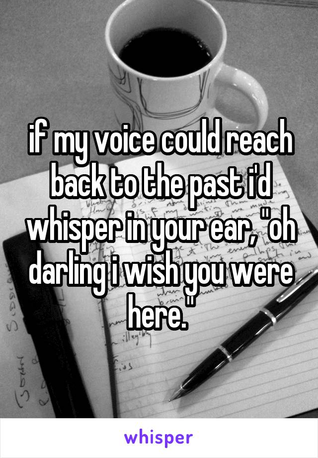 "if my voice could reach back to the past i'd whisper in your ear, ""oh darling i wish you were here."""