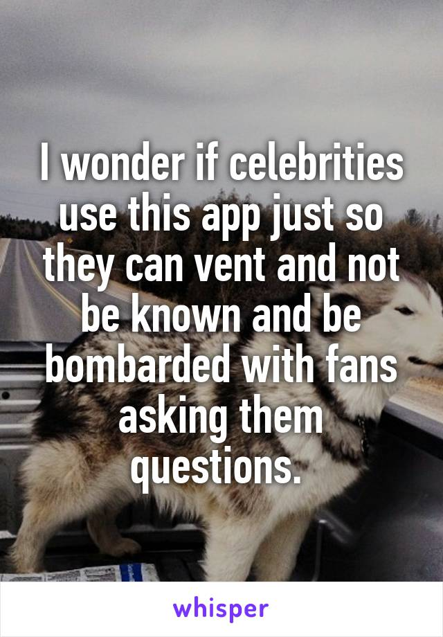 I wonder if celebrities use this app just so they can vent and not be known and be bombarded with fans asking them questions.