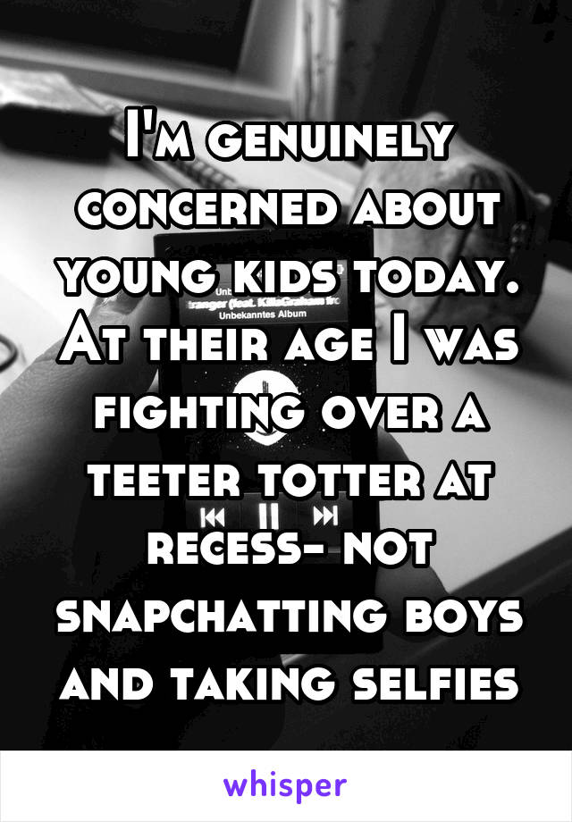 I'm genuinely concerned about young kids today. At their age I was fighting over a teeter totter at recess- not snapchatting boys and taking selfies