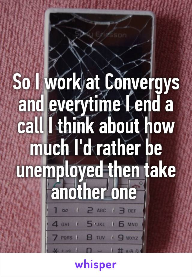 So I work at Convergys and everytime I end a call I think about how much I'd rather be unemployed then take another one
