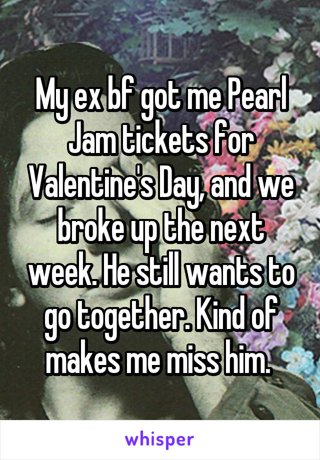 My ex bf got me Pearl Jam tickets for Valentine's Day, and we broke up the next week. He still wants to go together. Kind of makes me miss him.