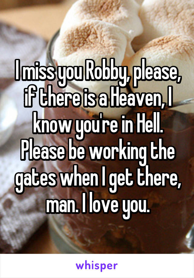 I miss you Robby, please, if there is a Heaven, I know you're in Hell. Please be working the gates when I get there, man. I love you.