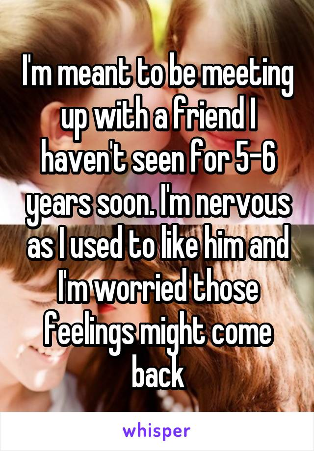 I'm meant to be meeting up with a friend I haven't seen for 5-6 years soon. I'm nervous as I used to like him and I'm worried those feelings might come back