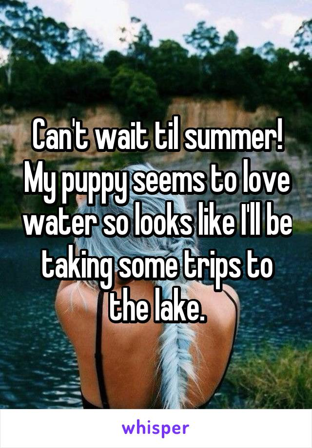 Can't wait til summer! My puppy seems to love water so looks like I'll be taking some trips to the lake.