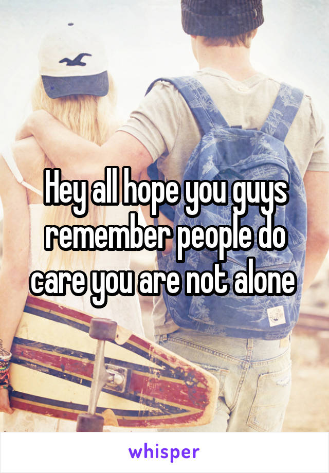Hey all hope you guys remember people do care you are not alone
