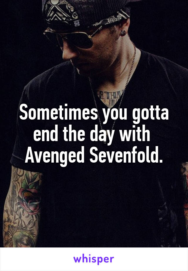 Sometimes you gotta end the day with  Avenged Sevenfold.