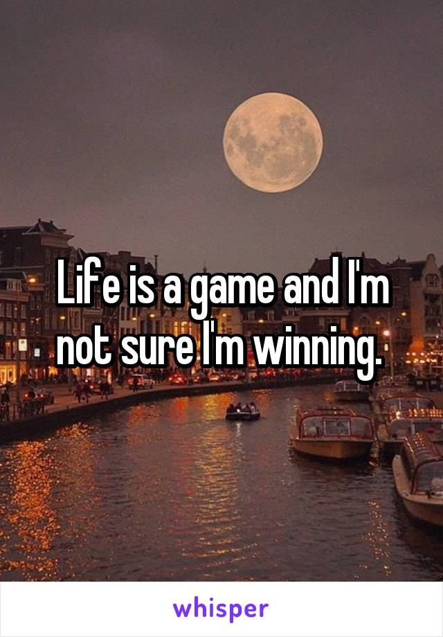 Life is a game and I'm not sure I'm winning.