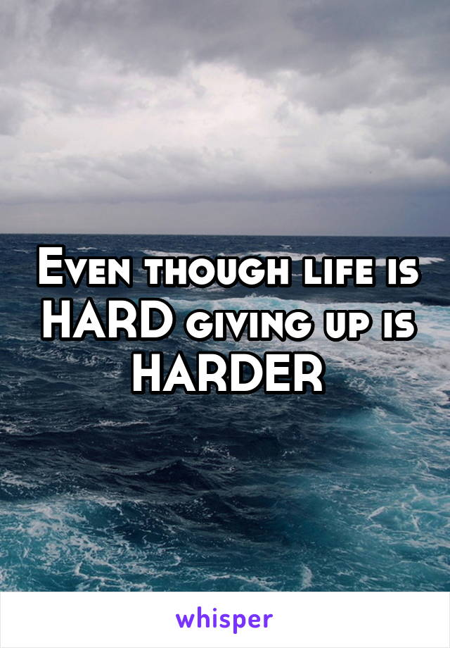 Even though life is HARD giving up is HARDER