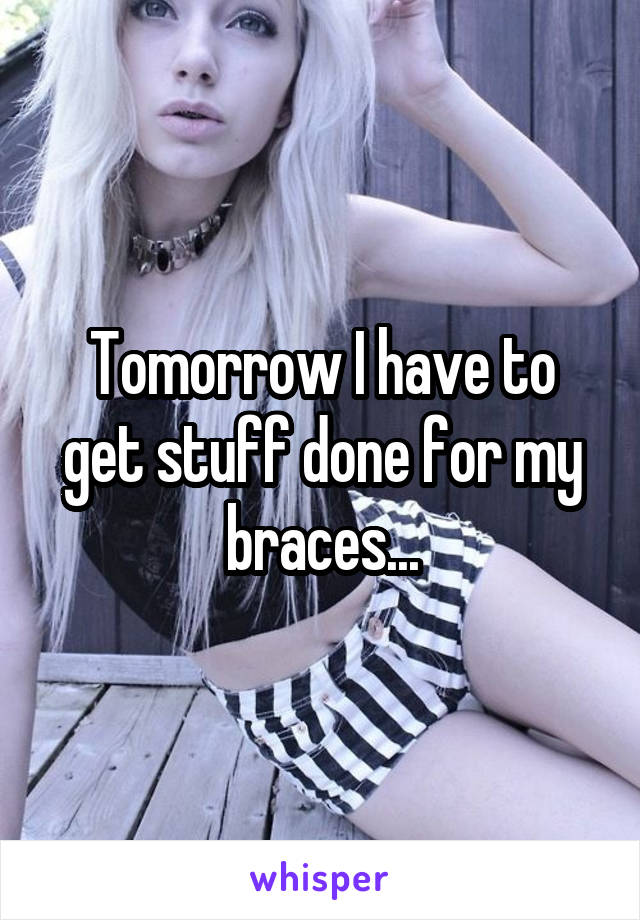 Tomorrow I have to get stuff done for my braces...