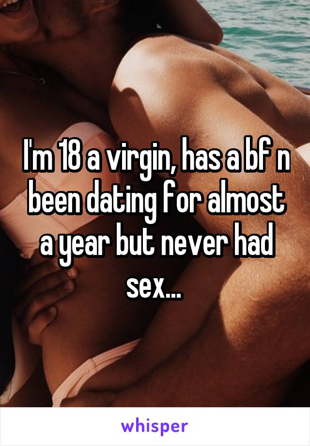 I'm 18 a virgin, has a bf n been dating for almost a year but never had sex...