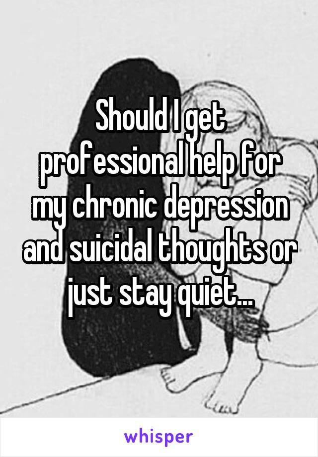 Should I get professional help for my chronic depression and suicidal thoughts or just stay quiet...