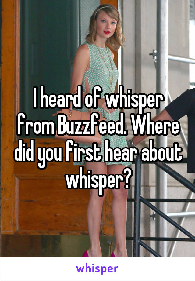 I heard of whisper from Buzzfeed. Where did you first hear about whisper?