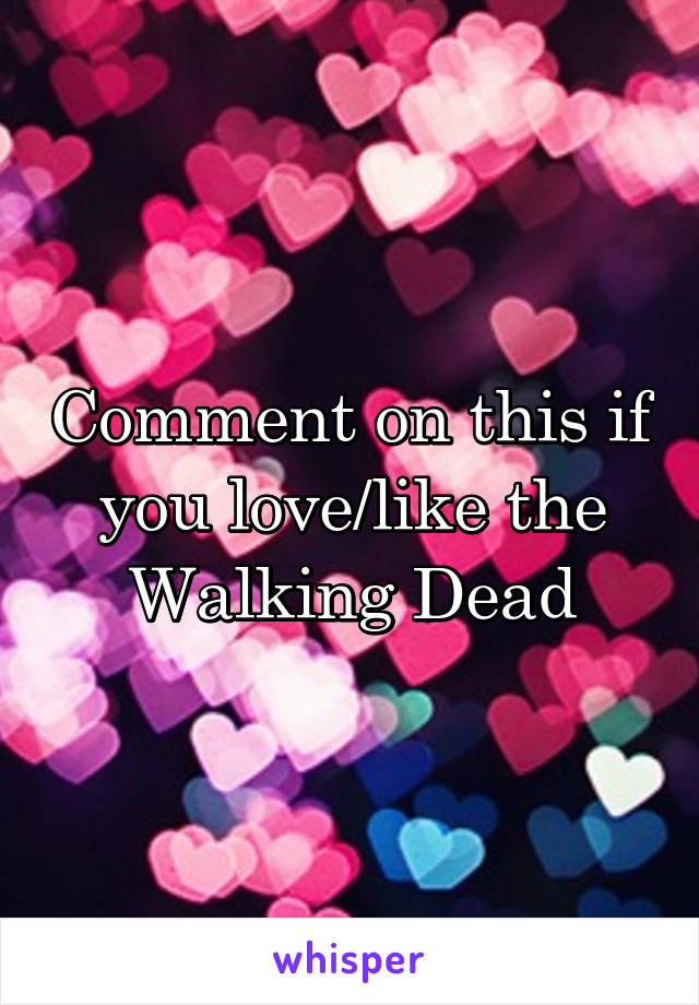 Comment on this if you love/like the Walking Dead