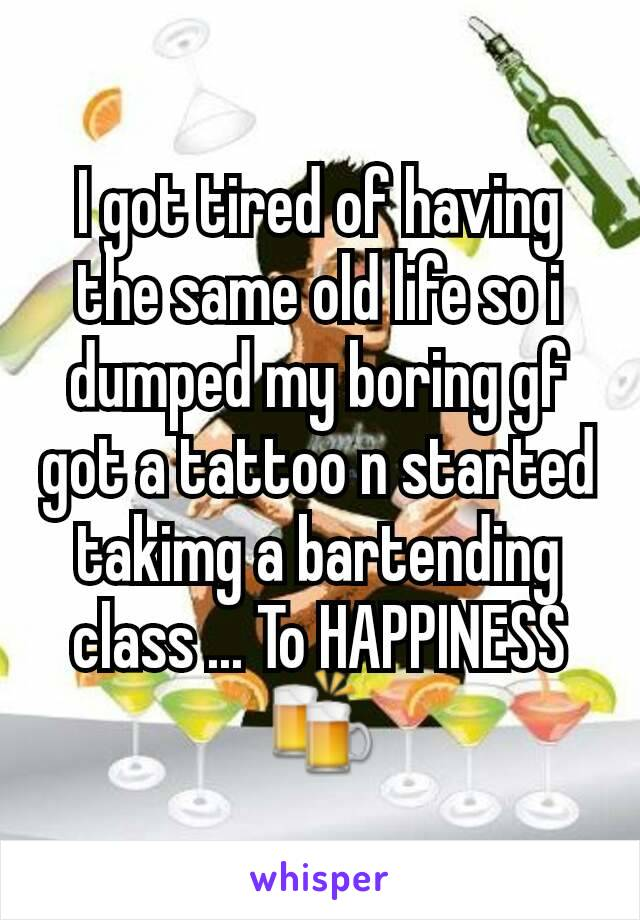 I got tired of having the same old life so i dumped my boring gf got a tattoo n started takimg a bartending class ... To HAPPINESS🍻